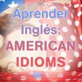 Aprender Inglés: American Idioms