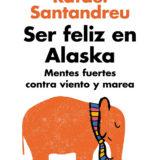 Ser feliz en Alaska: Mentes fuertes contra viento y marea (Rafael Santandreu)